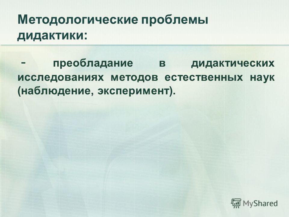 Методологические проблемы дидактики: - преобладание в дидактических исследованиях методов естественных наук (наблюдение, эксперимент).