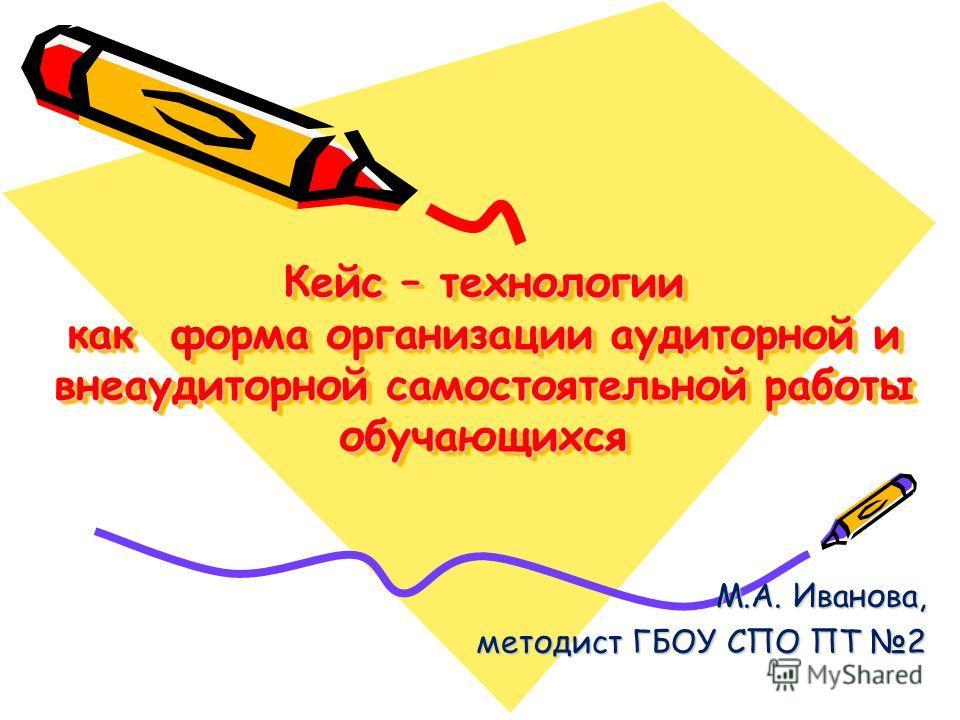Кейс – технологии как форма организации аудиторной и внеаудиторной самостоятельной работы обучающихся М.А. Иванова, методист ГБОУ СПО ПТ 2