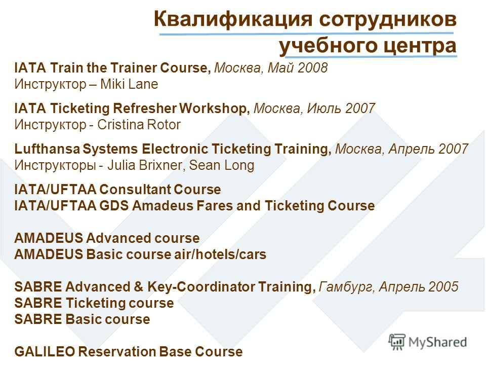 Квалификация сотрудников учебного центра IATA Train the Trainer Course, Москва, Май 2008 Инструктор – Miki Lane IATA Ticketing Refresher Workshop, Москва, Июль 2007 Инструктор - Cristina Rotor Lufthansa Systems Electronic Ticketing Training, Москва,