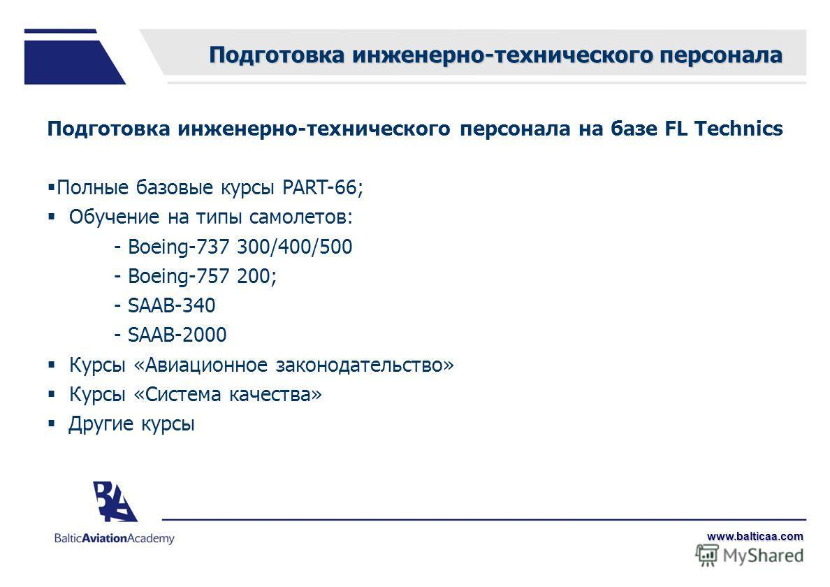 www.balticaa.com Подготовка инженерно-технического персонала на базе FL Technics Полные базовые курсы PART-66; Обучение на типы самолетов: - Boeing-737 300/400/500 - Boeing-757 200; - SAAB-340 - SAAB-2000 Курсы «Авиационное законодательство» Курсы «С