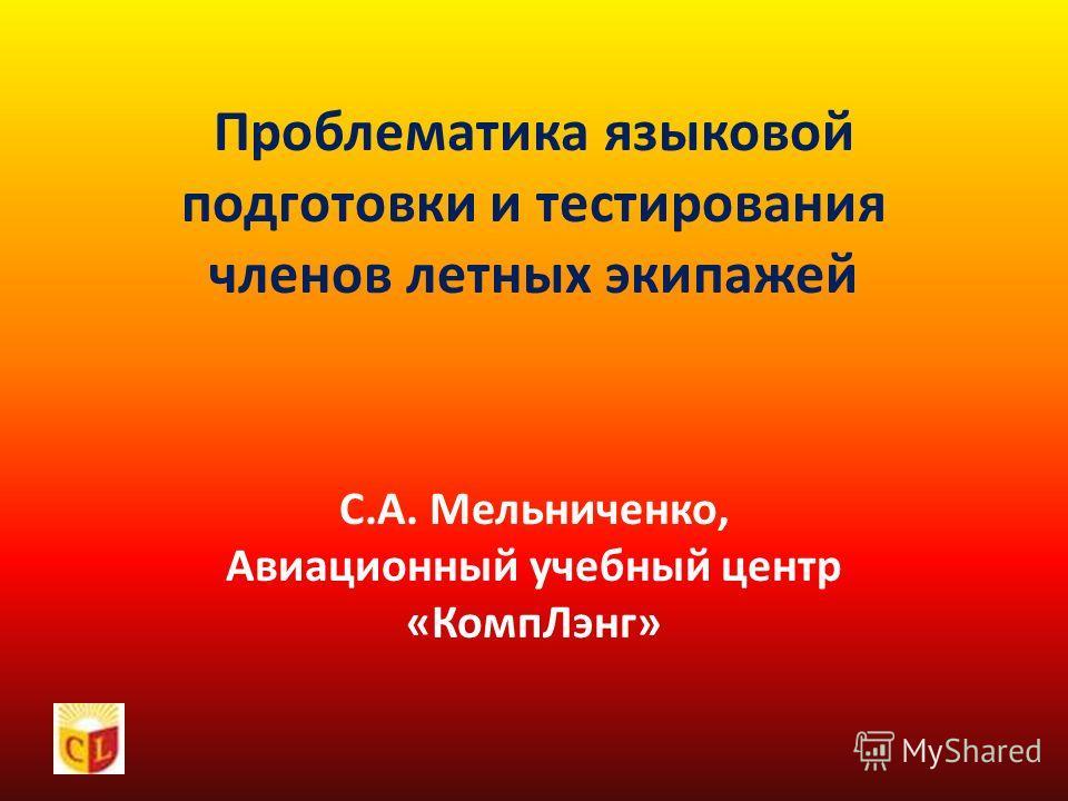 Проблематика языковой подготовки и тестирования членов летных экипажей С.А. Мельниченко, Авиационный учебный центр «КомпЛэнг»