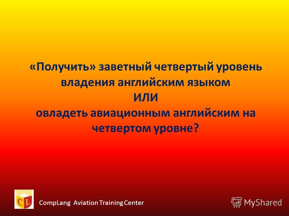 CompLang Aviation Training Center «Получить» заветный четвертый уровень владения английским языком ИЛИ овладеть авиационным английским на четвертом уровне?