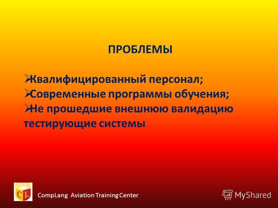 CompLang Aviation Training Center ПРОБЛЕМЫ Квалифицированный персонал; Современные программы обучения; Не прошедшие внешнюю валидацию тестирующие системы