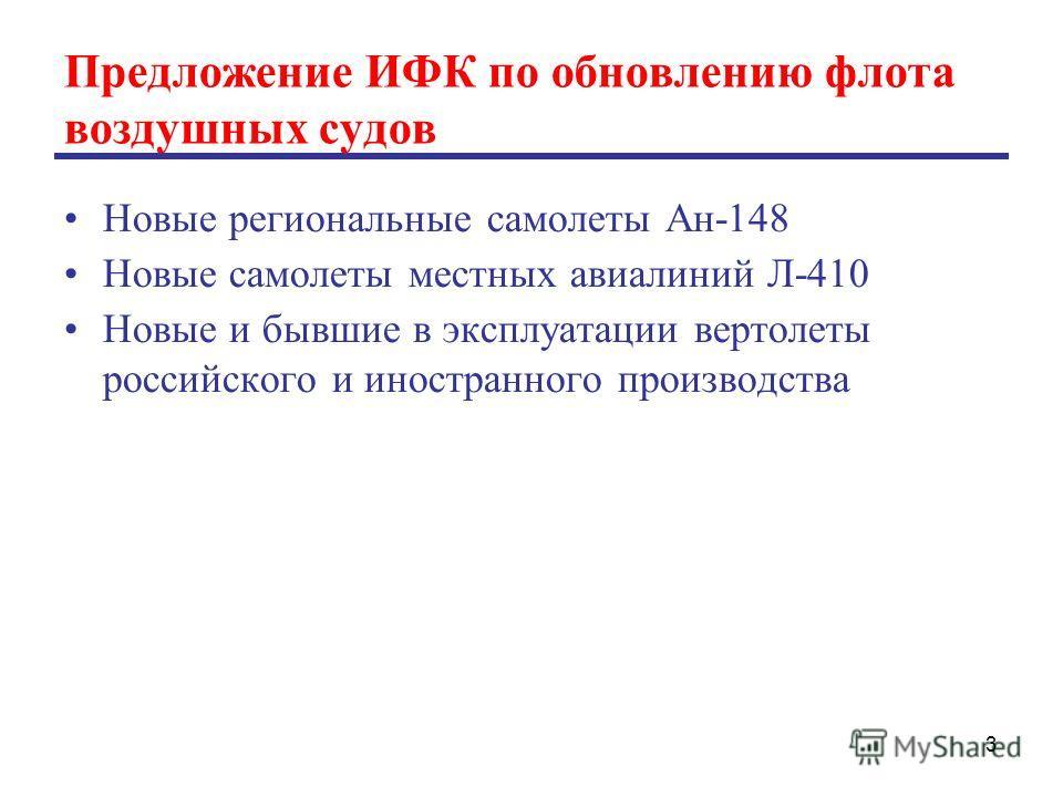 Предложение ИФК по обновлению флота воздушных судов Новые региональные самолеты Ан-148 Новые самолеты местных авиалиний Л-410 Новые и бывшие в эксплуатации вертолеты российского и иностранного производства 3