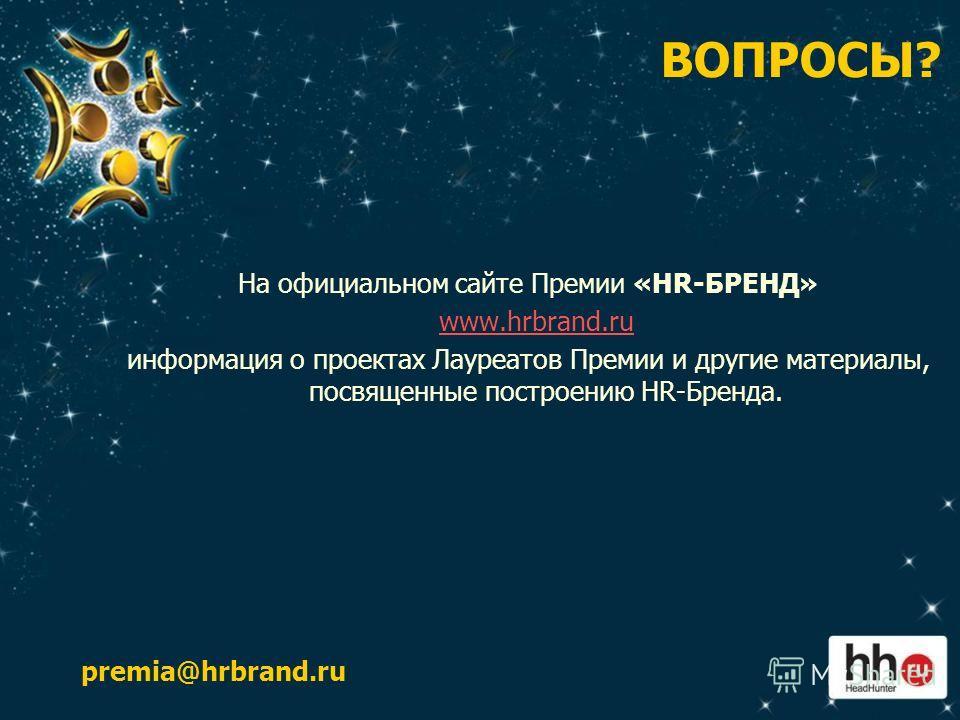 ВОПРОСЫ? На официальном сайте Премии «HR-БРЕНД» www.hrbrand.ruwww.hrbrand.ru информация о проектах Лауреатов Премии и другие материалы, посвященные построению HR-Бренда. premia@hrbrand.ru