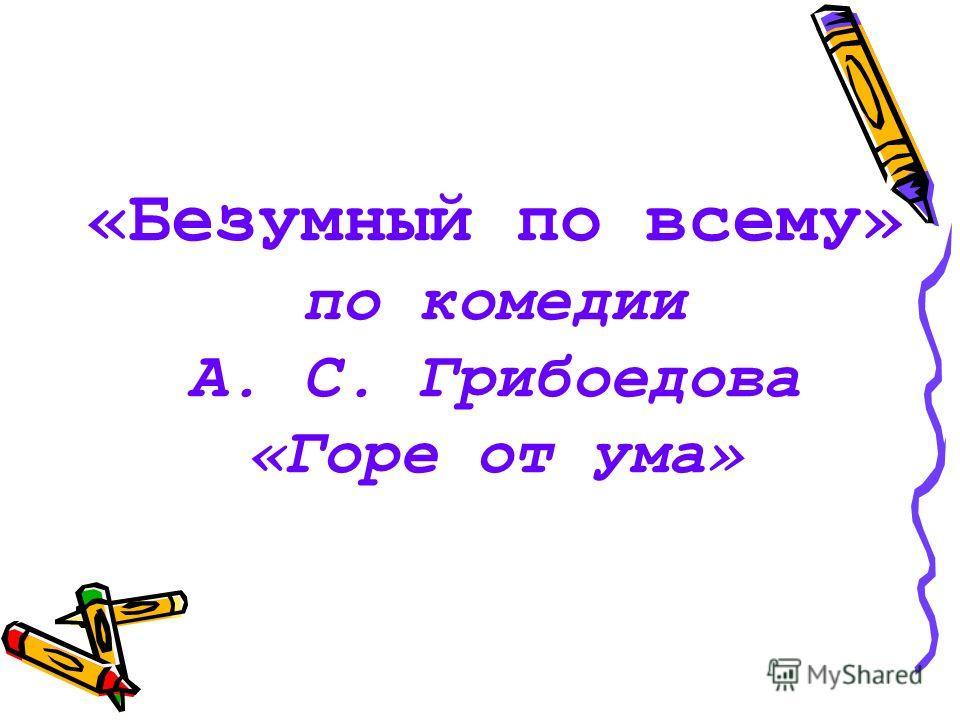 «Безумный по всему» по комедии А. С. Грибоедова «Горе от ума»