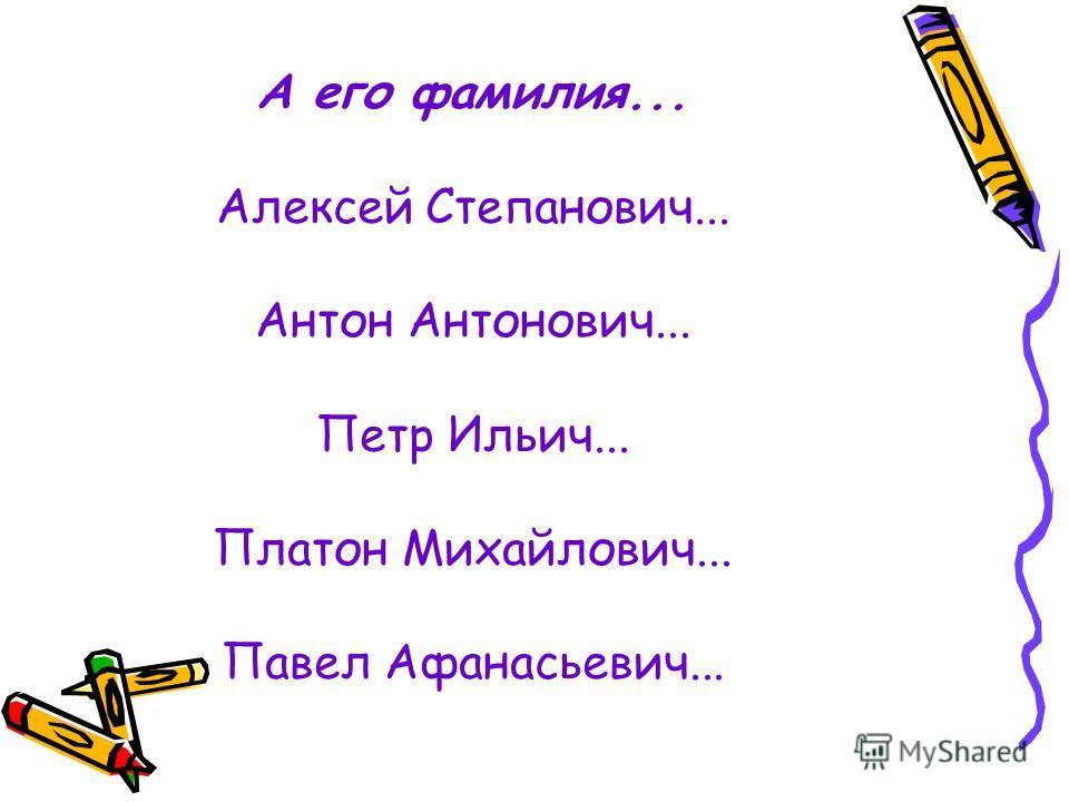 А его фамилия... Алексей Степанович... Антон Антонович... Петр Ильич... Платон Михайлович... Павел Афанасьевич...