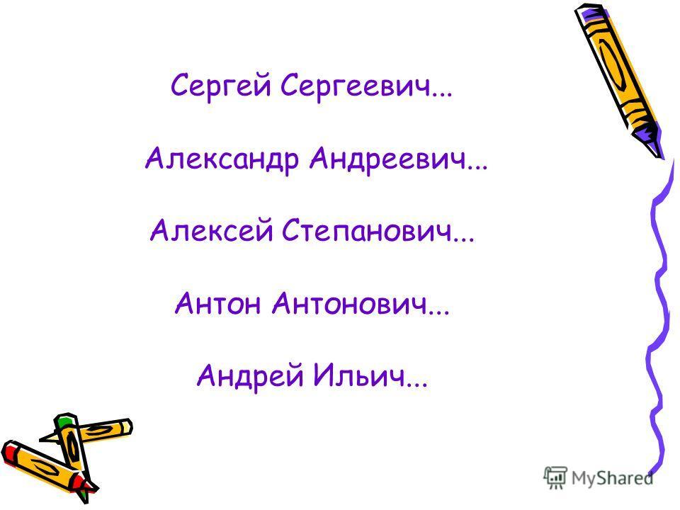 Сергей Сергеевич... Александр Андреевич... Алексей Степанович... Антон Антонович... Андрей Ильич...