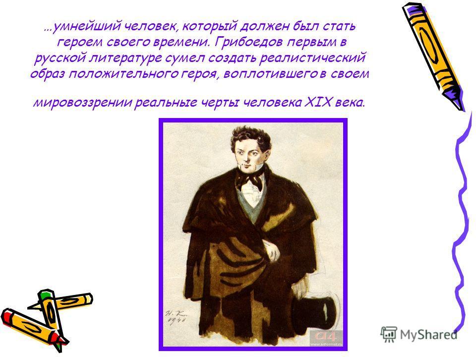 …умнейший человек, который должен был стать героем своего времени. Грибоедов первым в русской литературе сумел создать реалистический образ положительного героя, воплотившего в своем мировоззрении реальные черты человека XIX века.