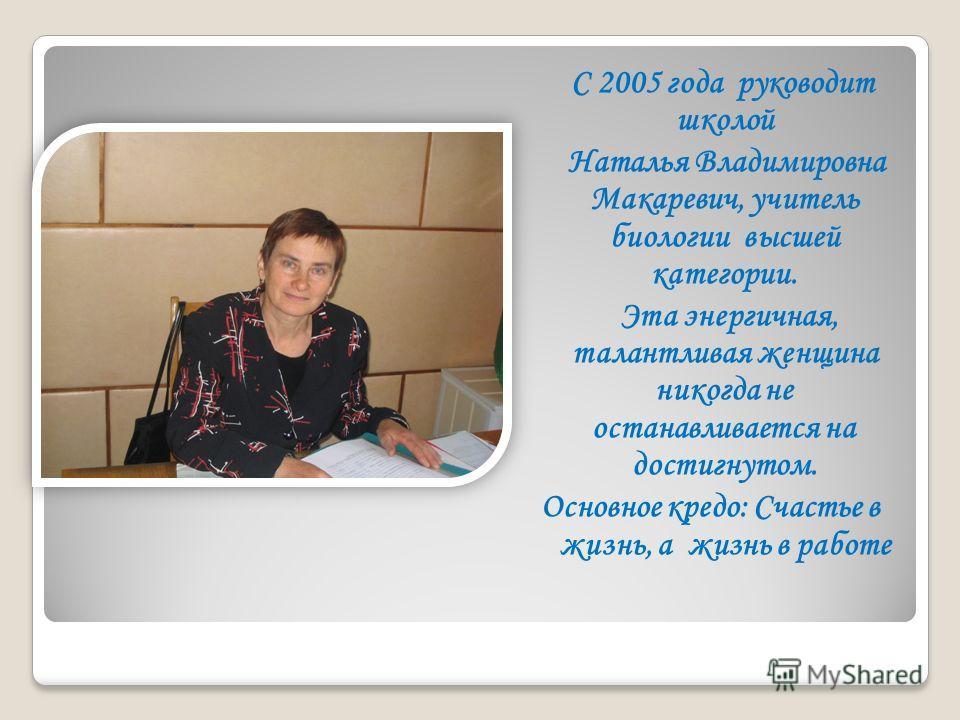 С 2005 года руководит школой Наталья Владимировна Макаревич, учитель биологии высшей категории. Эта энергичная, талантливая женщина никогда не останавливается на достигнутом. Основное кредо: Счастье в жизнь, а жизнь в работе