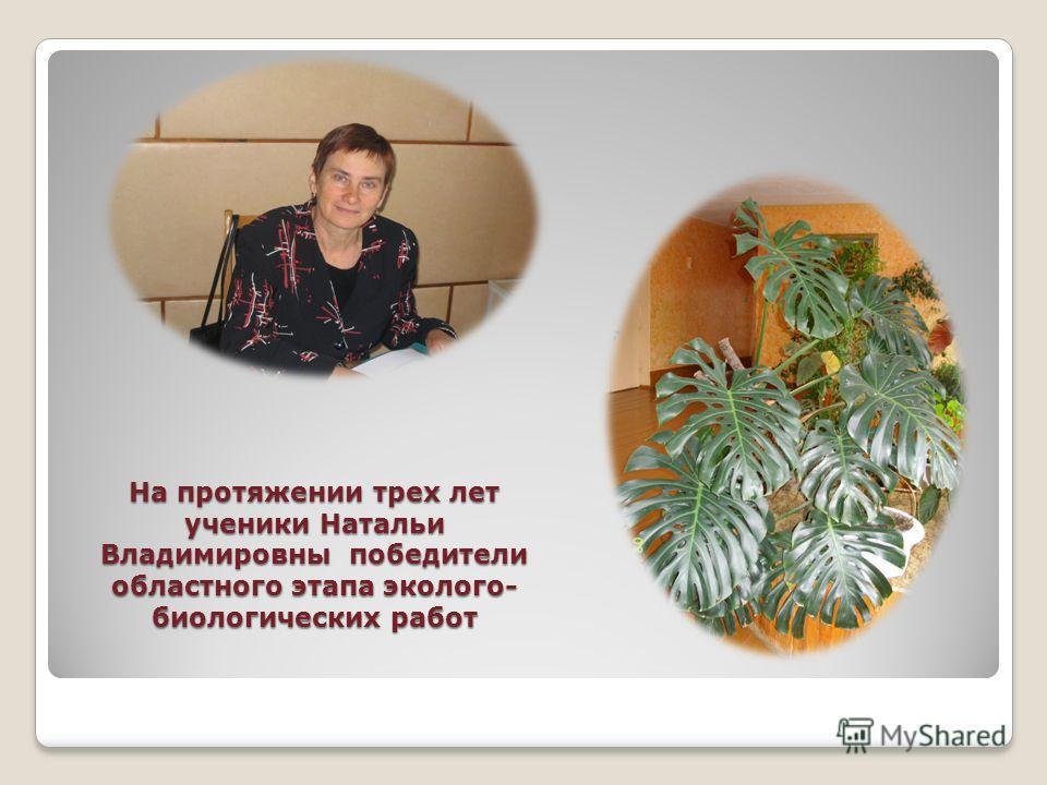 На протяжении трех лет ученики Натальи Владимировны победители областного этапа эколого- биологических работ