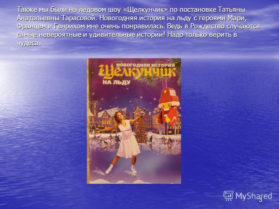 3 Также мы были на ледовом шоу «Щелкунчик» по постановке Татьяны Анатольевны Тарасовой. Новогодняя история на льду с героями Мари, Францем и Генрихом мне очень понравилась. Ведь в Рождество случаются самые невероятные и удивительные истории! Надо тол