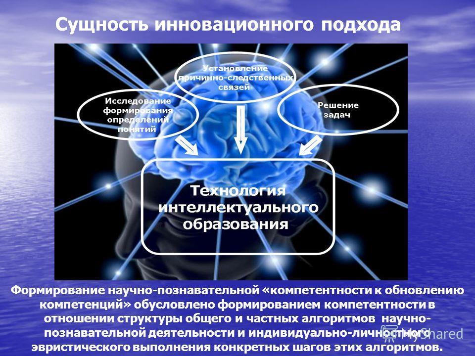 Формирование научно-познавательной «компетентности к обновлению компетенций» обусловлено формированием компетентности в отношении структуры общего и частных алгоритмов научно- познавательной деятельности и индивидуально-личностного эвристического вып