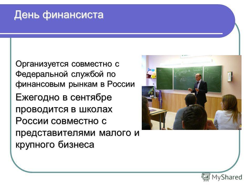 День финансиста Организуется совместно с Федеральной службой по финансовым рынкам в России Ежегодно в сентябре проводится в школах России совместно с представителями малого и крупного бизнеса