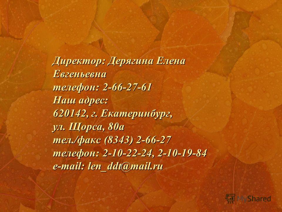 Директор: Дерягина Елена Евгеньевна телефон: 2-66-27-61 Наш адрес: 620142, г. Екатеринбург, ул. Щорса, 80а тел./факс (8343) 2-66-27 телефон: 2-10-22-24, 2-10-19-84 e-mail: len_ddt@mail.ru