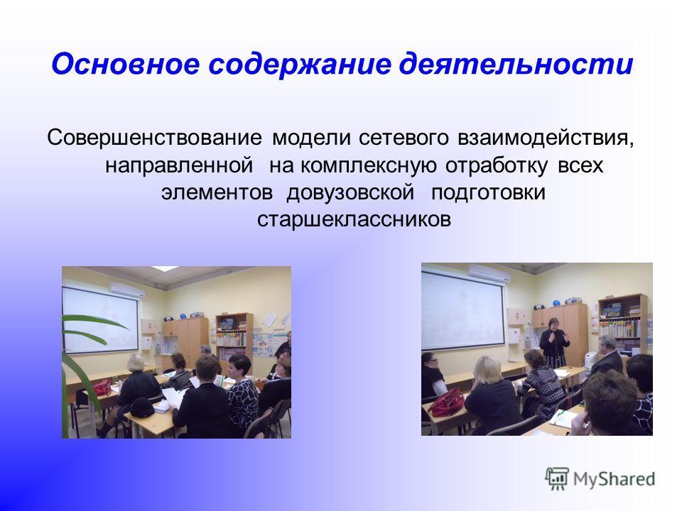 Основное содержание деятельности Совершенствование модели сетевого взаимодействия, направленной на комплексную отработку всех элементов довузовской подготовки старшеклассников