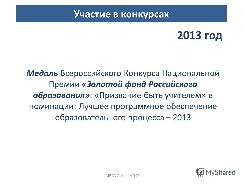 Медаль Всероссийского Конкурса Национальной Премии «Золотой фонд Российского образования»: «Призвание быть учителем» в номинации: Лучшее программное обеспечение образовательного процесса – 2013 МБОУ Лицей 109 Участие в конкурсах 2013 год