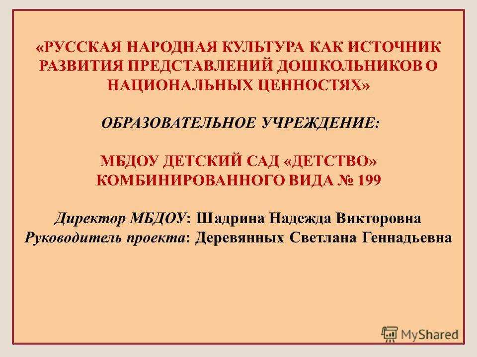 « «РУССКАЯ НАРОДНАЯ КУЛЬТУРА КАК ИСТОЧНИК РАЗВИТИЯ ПРЕДСТАВЛЕНИЙ ДОШКОЛЬНИКОВ О НАЦИОНАЛЬНЫХ ЦЕННОСТЯХ» ОБРАЗОВАТЕЛЬНОЕ УЧРЕЖДЕНИЕ: МБДОУ ДЕТСКИЙ САД «ДЕТСТВО» КОМБИНИРОВАННОГО ВИДА 199 Директор МБДОУ: Шадрина Надежда Викторовна Руководитель проекта: