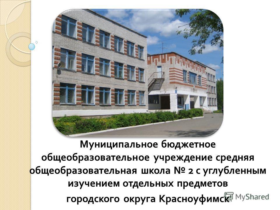 Муниципальное бюджетное общеобразовательное учреждение средняя общеобразовательная школа 2 с углубленным изучением отдельных предметов городского округа Красноуфимск