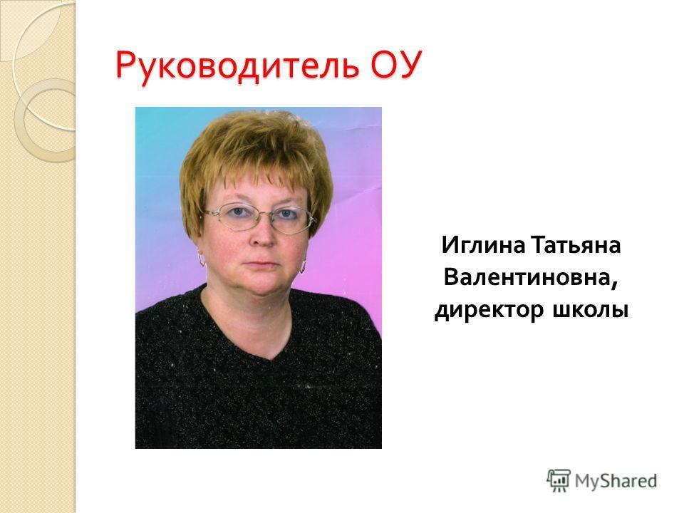 Руководитель ОУ Иглина Татьяна Валентиновна, директор школы