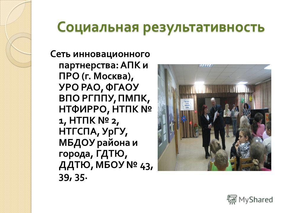 Социальная результативность Сеть инновационного партнерства : АПК и ПРО ( г. Москва ), УРО РАО, ФГАОУ ВПО РГППУ, ПМПК, НТФИРРО, НТПК 1, НТПК 2, НТГСПА, УрГУ, МБДОУ района и города, ГДТЮ, ДДТЮ, МБОУ 43, 39, 35.