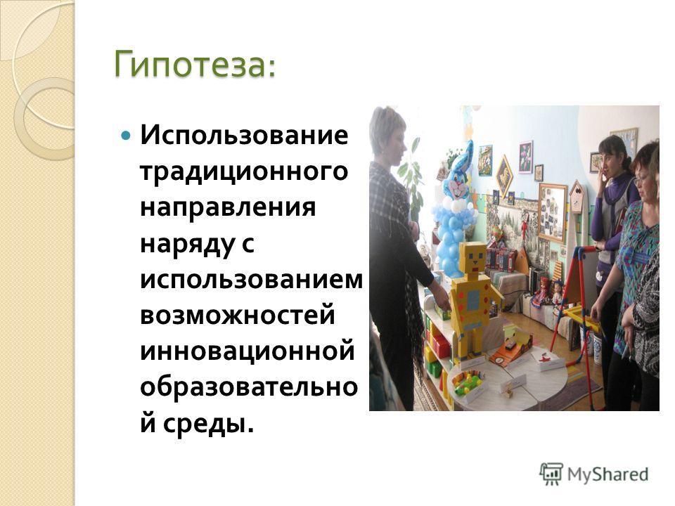 Гипотеза : Использование традиционного направления наряду с использованием возможностей инновационной образовательно й среды.
