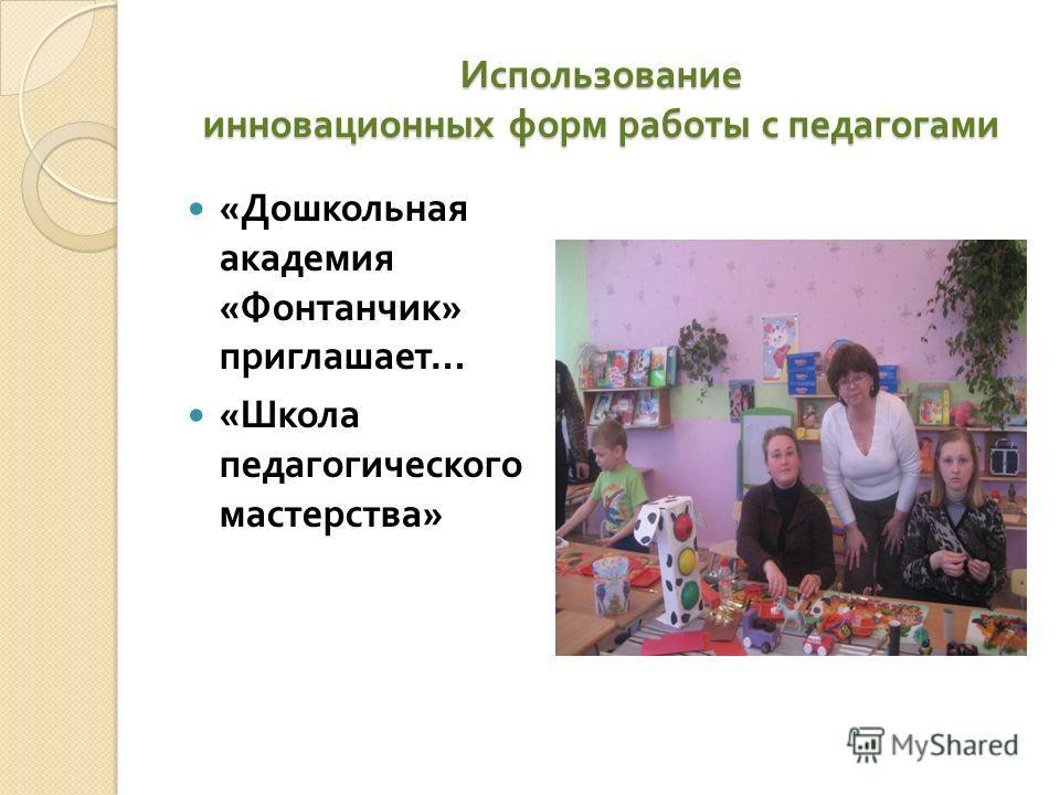 Использование инновационных форм работы с педагогами « Дошкольная академия « Фонтанчик » приглашает … « Школа педагогического мастерства »