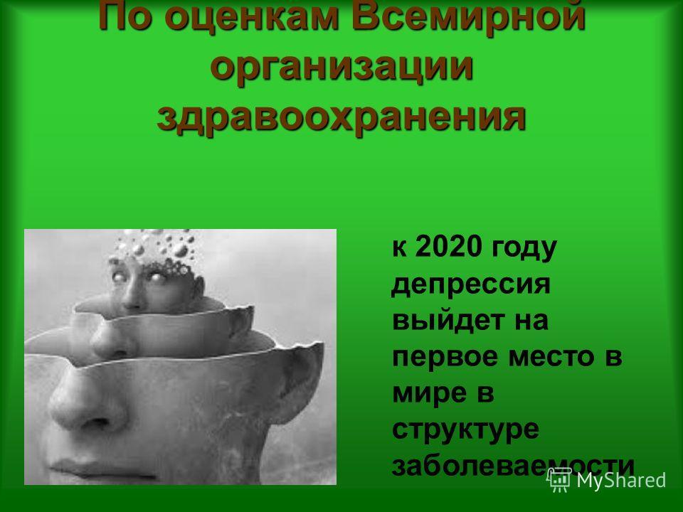 По оценкам Всемирной организации здравоохранения к 2020 году депрессия выйдет на первое место в мире в структуре заболеваемости