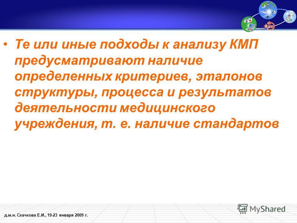 д.м.н. Скачкова Е.И., 19-23 января 2009 г. Те или иные подходы к анализу КМП предусматривают наличие определенных критериев, эталонов структуры, процесса и результатов деятельности медицинского учреждения, т. е. наличие стандартов
