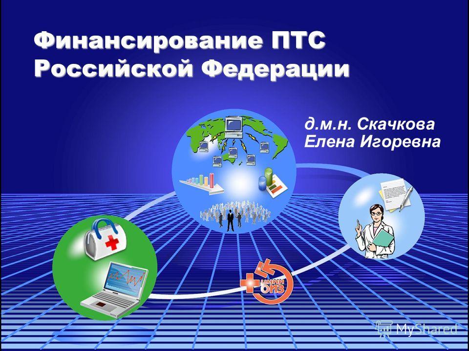 Финансирование ПТС Российской Федерации д.м.н. Скачкова Елена Игоревна