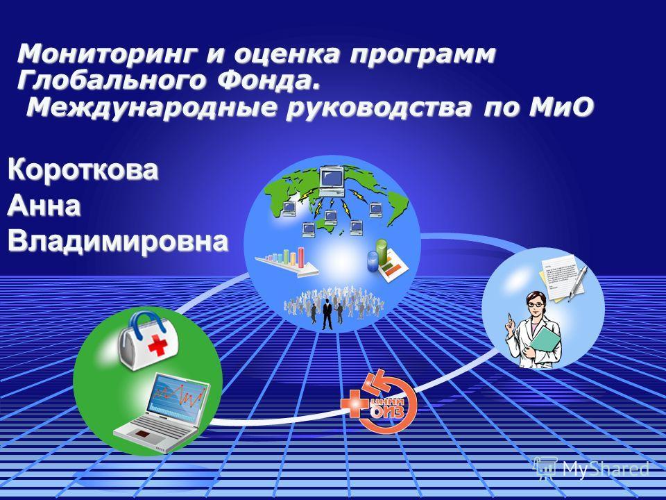 Мониторинг и оценка программ Глобального Фонда. Международные руководства по МиО Короткова Анна Владимировна