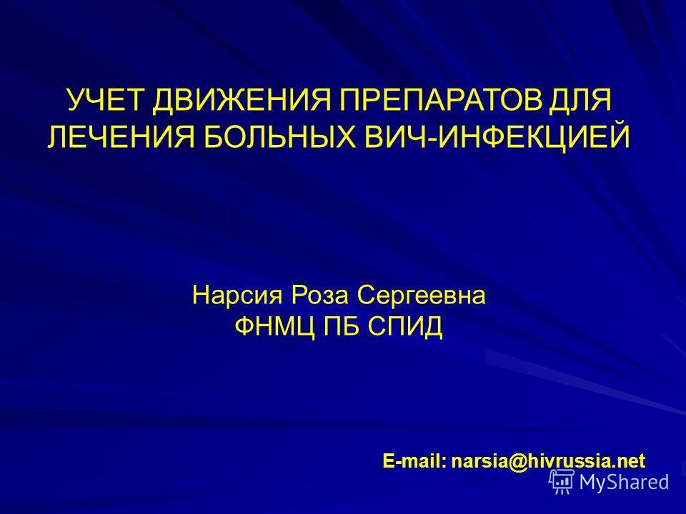 УЧЕТ ДВИЖЕНИЯ ПРЕПАРАТОВ ДЛЯ ЛЕЧЕНИЯ БОЛЬНЫХ ВИЧ-ИНФЕКЦИЕЙ Нарсия Роза Сергеевна ФНМЦ ПБ СПИД E-mail: narsia@hivrussia.net