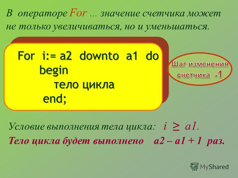 В операторе For... значение счетчика может не только увеличиваться, но и уменьшаться. Условие выполнения тела цикла: i a1. Тело цикла будет выполнено a2 – a1 + 1 раз.