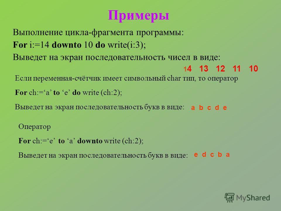 Примеры Выполнение цикла-фрагмента программы: For i:=14 downto 10 do write(i:3); Выведет на экран последовательность чисел в виде: 1 4 13 12 11 10 Если переменная-счётчик имеет символьный char тип, то оператор For ch:=a to e do write (ch:2); Выведет