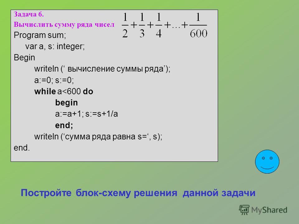 Задача 6. Вычислить сумму ряда чисел Program sum; var a, s: integer; Begin writeln ( вычисление суммы ряда); a:=0; s:=0; while a