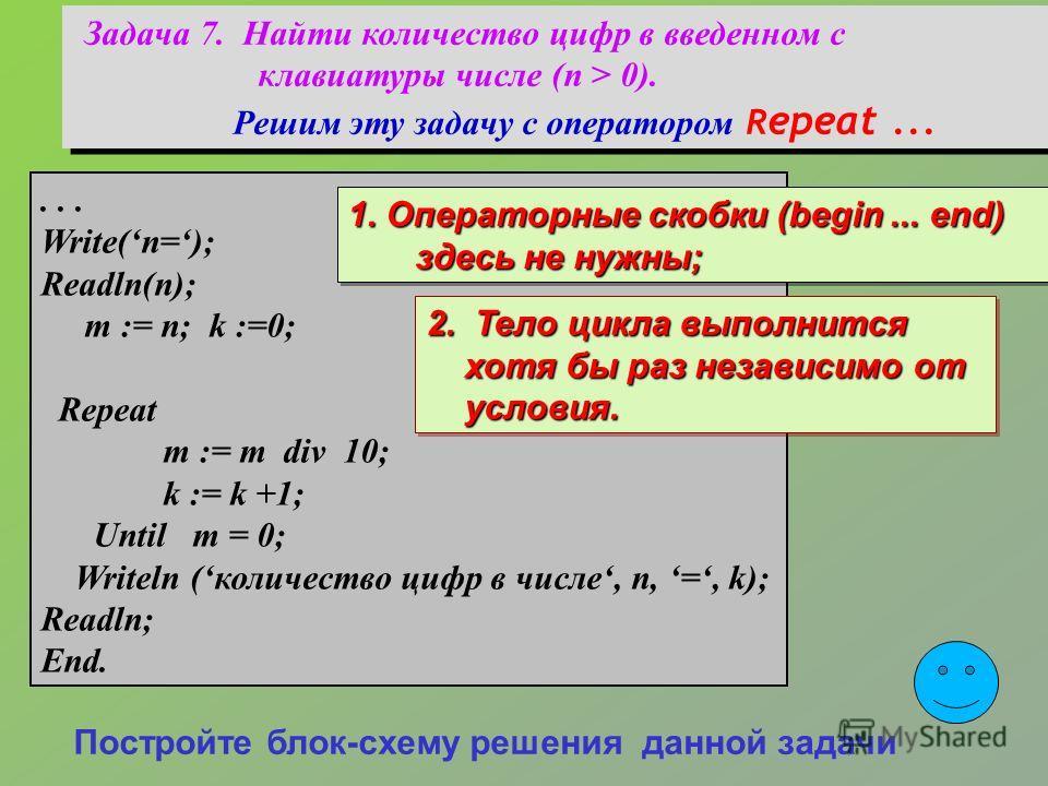 Задача 7. Найти количество цифр в введенном с клавиатуры числе (n > 0). Решим эту задачу с оператором R epeat... Задача 7. Найти количество цифр в введенном с клавиатуры числе (n > 0). Решим эту задачу с оператором R epeat...... Write(n=); Readln(n);