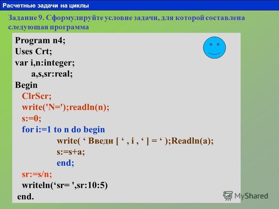 Задание 9. Сформулируйте условие задачи, для которой составлена следующая программа Program n4; Uses Crt; var i,n:integer; a,s,sr:real; Begin ClrScr; write('N=');readln(n); s:=0; for i:=1 to n do begin write( Введи [, i, ] = );Readln(a); s:=s+a; end;