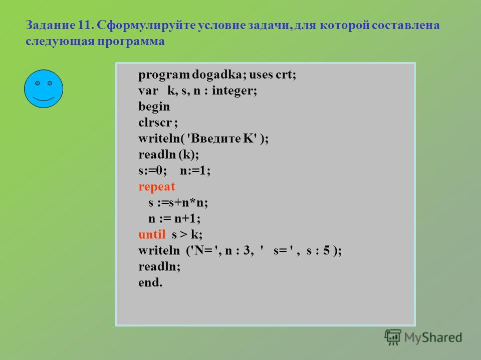 program dogadka; uses crt; var k, s, n : integer; begin clrscr ; writeln( 'Введите K' ); readln (k); s:=0; n:=1; repeat s :=s+n*n; n := n+1; until s > k; writeln ('N= ', n : 3, ' s= ', s : 5 ); readln; end. Задание 11. Сформулируйте условие задачи, д