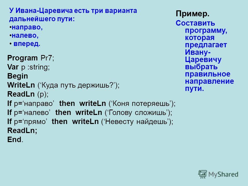 Пример. Составить программу, которая предлагает Ивану- Царевичу выбрать правильное направление пути. У Ивана-Царевича есть три варианта дальнейшего пути: направо, налево, вперед. Program Pr7; Var p :string; Begin WriteLn (Куда путь держишь?); ReadLn