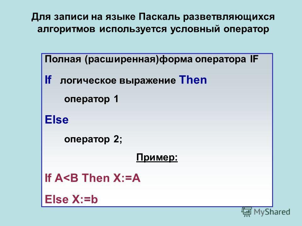 Для записи на языке Паскаль разветвляющихся алгоритмов используется условный оператор Полная (расширенная)форма оператора IF If логическое выражение Then оператор 1 Else оператор 2; Пример: If A
