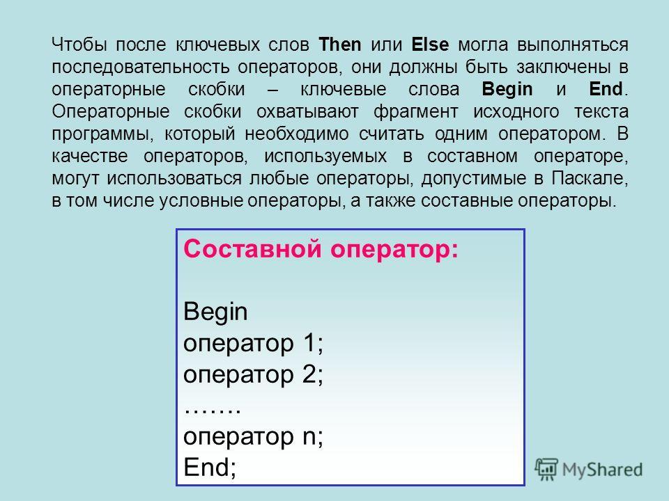 Чтобы после ключевых слов Then или Else могла выполняться последовательность операторов, они должны быть заключены в операторные скобки – ключевые слова Begin и End. Операторные скобки охватывают фрагмент исходного текста программы, который необходим