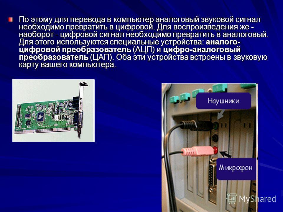 По этому для перевода в компьютер аналоговый звуковой сигнал необходимо превратить в цифровой. Для воспроизведения же - наоборот - цифровой сигнал необходимо превратить в аналоговый. Для этого используются специальные устройства: аналого- цифровой пр