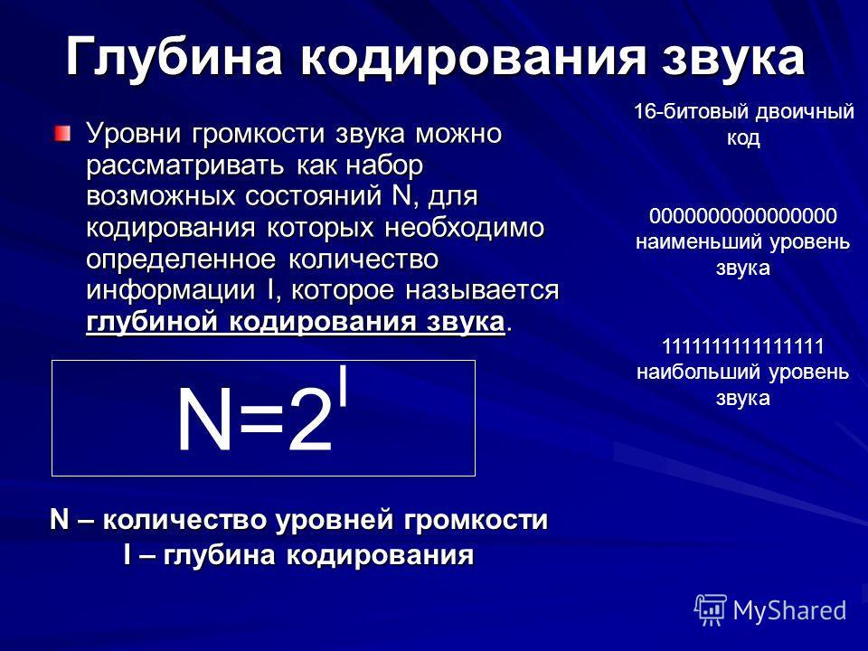 Глубина кодирования звука Уровни громкости звука можно рассматривать как набор возможных состояний N, для кодирования которых необходимо определенное количество информации I, которое называется глубиной кодирования звука. N=2 I N – количество уровней