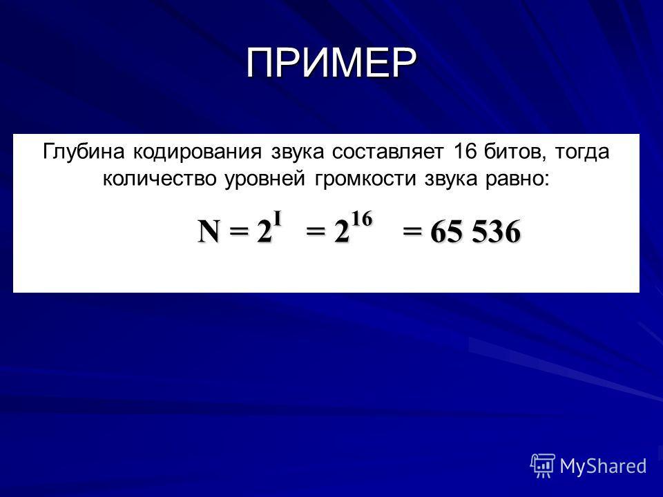 Глубина кодирования звука составляет 16 битов, тогда количество уровней громкости звука равно: N = 2 I = 2 16 = 65 536 ПРИМЕР