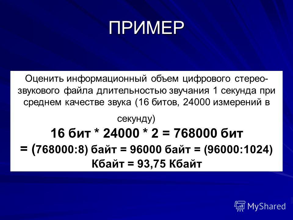 ПРИМЕР Оценить информационный объем цифрового стерео- звукового файла длительностью звучания 1 секунда при среднем качестве звука (16 битов, 24000 измерений в секунду) 16 бит * 24000 * 2 = 768000 бит = ( 768000:8) байт = 96000 байт = (96000:1024) Кба