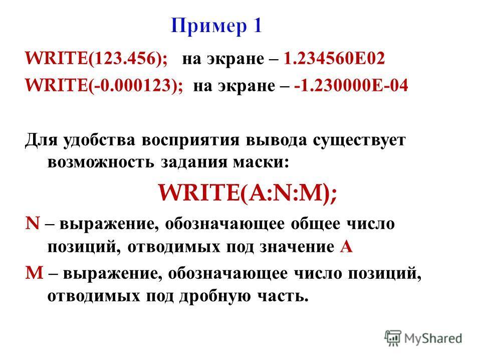 WRITE(123.456); на экране – 1.234560 Е 02 WRITE(-0.000123); на экране – -1.230000 Е -04 Для удобства восприятия вывода существует возможность задания маски : WRITE(A:N:M); N – выражение, обозначающее общее число позиций, отводимых под значение А M –