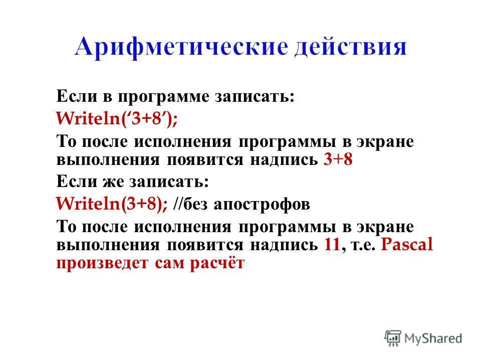 Если в программе записать : Writeln(3+8); То после исполнения программы в экране выполнения появится надпись 3+8 Если же записать : Writeln(3+8); // без апострофов То после исполнения программы в экране выполнения появится надпись 11, т. е. Pascal пр