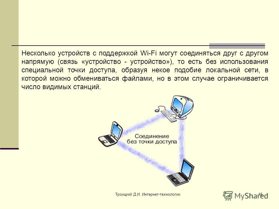 Троицкий Д.И. Интернет-технологии16 Несколько устройств с поддержкой Wi-Fi могут соединяться друг с другом напрямую (связь «устройство - устройство»), то есть без использования специальной точки доступа, образуя некое подобие локальной сети, в которо