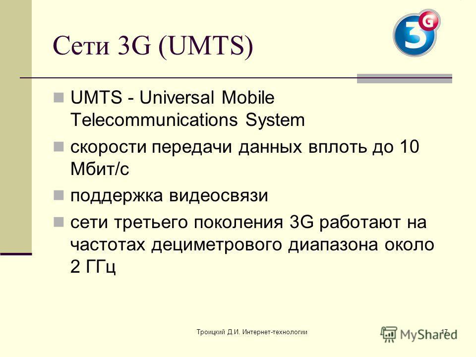 Троицкий Д.И. Интернет-технологии17 Сети 3G (UMTS) UMTS - Universal Mobile Telecommunications System скорости передачи данных вплоть до 10 Мбит/с поддержка видеосвязи сети третьего поколения 3G работают на частотах дециметрового диапазона около 2 ГГц