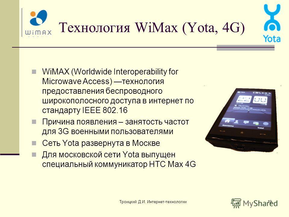 Троицкий Д.И. Интернет-технологии19 Технология WiMax (Yota, 4G) WiMAX (Worldwide Interoperability for Microwave Access) технология предоставления беспроводного широкополосного доступа в интернет по стандарту IEEE 802.16 Причина появления – занятость